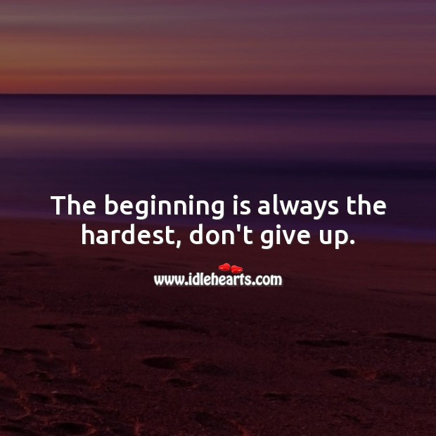 The beginning is always the hardest, don't give up. Never Give Up Quotes Image