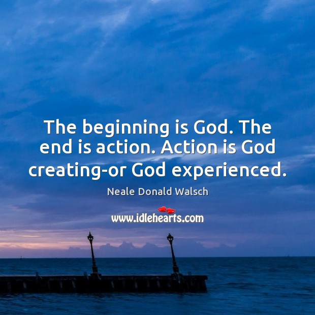 Image, The beginning is God. The end is action. Action is God creating-or God experienced.