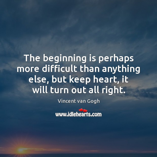 The beginning is perhaps more difficult than anything else, but keep heart, Vincent van Gogh Picture Quote