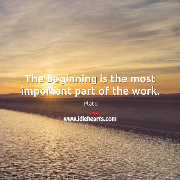 The beginning is the most important part of the work. Image