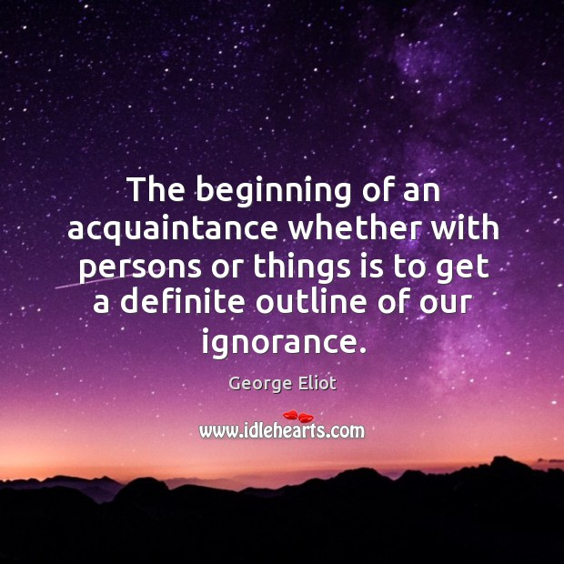 The beginning of an acquaintance whether with persons or things is to get a definite outline of our ignorance. Image