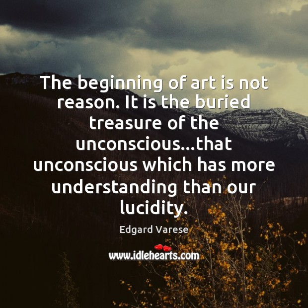 The beginning of art is not reason. It is the buried treasure Image