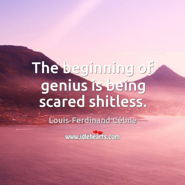 The beginning of genius is being scared shitless. Image