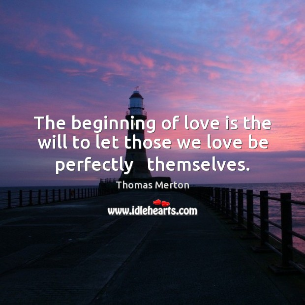 Image, The beginning of love is the will to let those we love be perfectly   themselves.