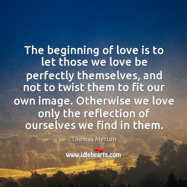 The beginning of love is to let those we love be perfectly themselves Thomas Merton Picture Quote