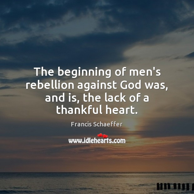 The beginning of men's rebellion against God was, and is, the lack of a thankful heart. Francis Schaeffer Picture Quote