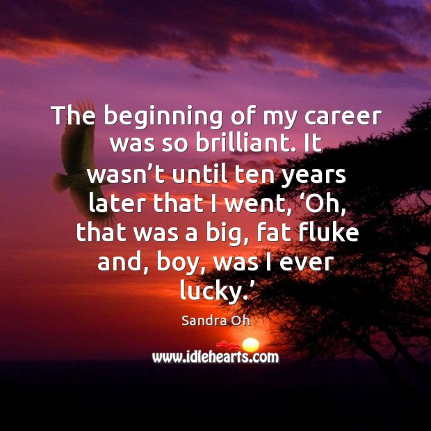 The beginning of my career was so brilliant. It wasn't until ten years later that I went Sandra Oh Picture Quote