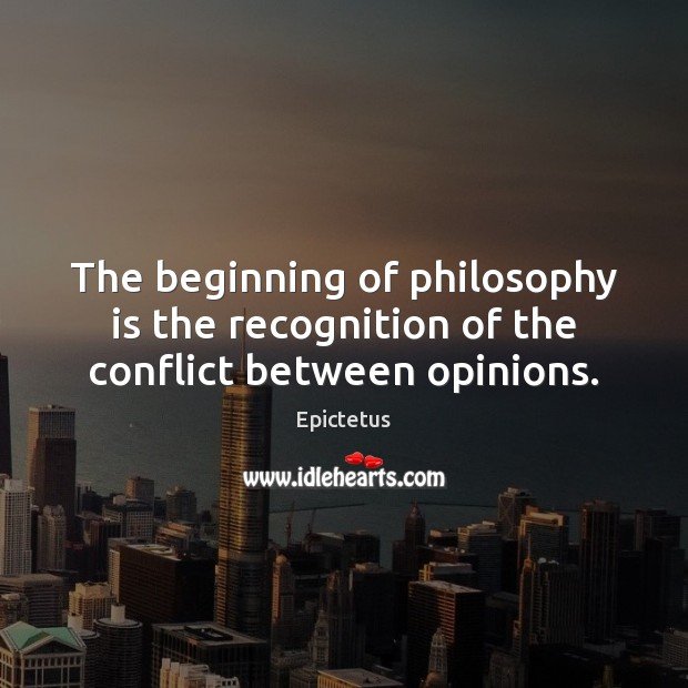 The beginning of philosophy is the recognition of the conflict between opinions. Epictetus Picture Quote