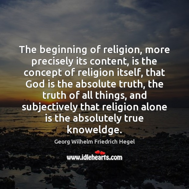 The beginning of religion, more precisely its content, is the concept of Georg Wilhelm Friedrich Hegel Picture Quote