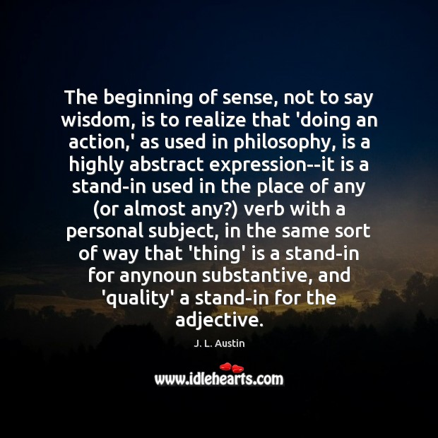 The beginning of sense, not to say wisdom, is to realize that J. L. Austin Picture Quote