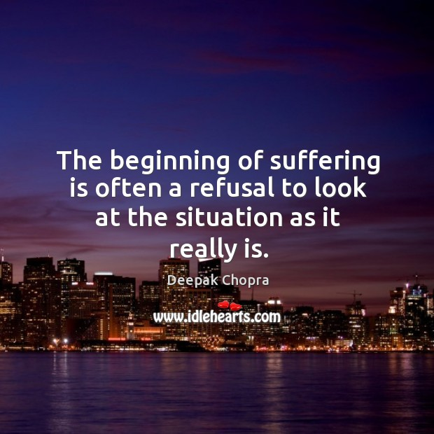 The beginning of suffering is often a refusal to look at the situation as it really is. Image