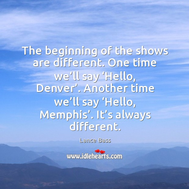 The beginning of the shows are different. One time we'll say 'hello, denver'. Lance Bass Picture Quote