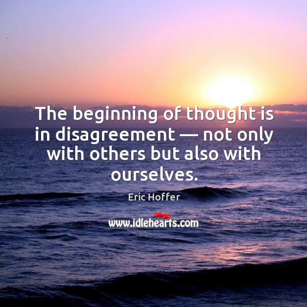 The beginning of thought is in disagreement — not only with others but also with ourselves. Image