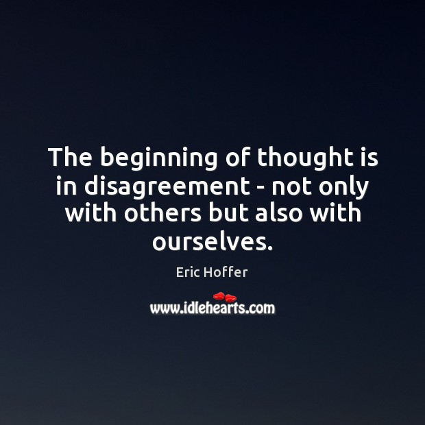 The beginning of thought is in disagreement – not only with others Eric Hoffer Picture Quote