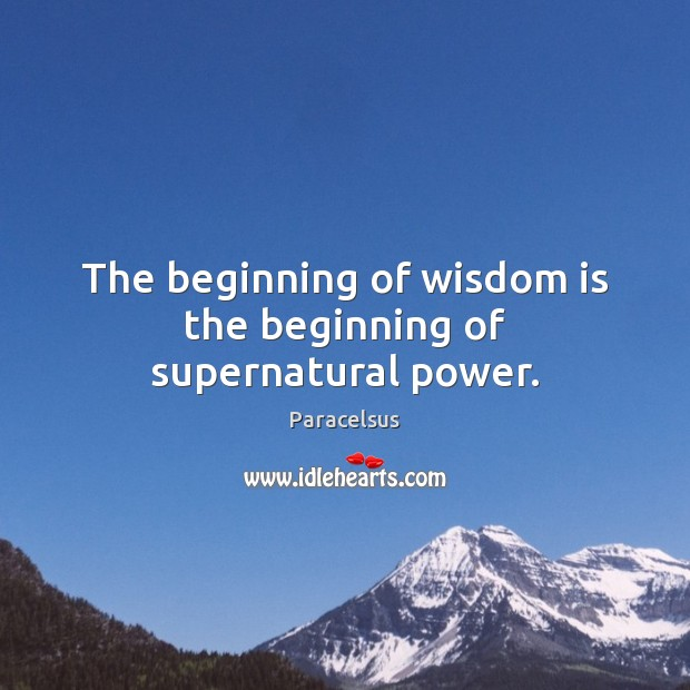 The beginning of wisdom is the beginning of supernatural power. Image