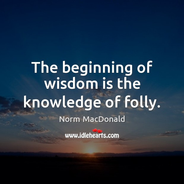 The beginning of wisdom is the knowledge of folly. Norm MacDonald Picture Quote