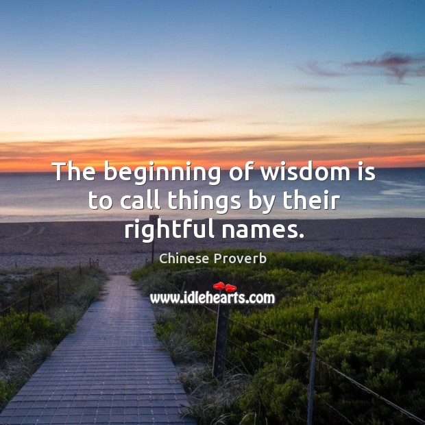 The beginning of wisdom is to call things by their rightful names. Image