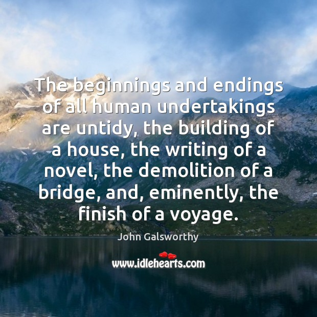 The beginnings and endings of all human undertakings are untidy, the building John Galsworthy Picture Quote