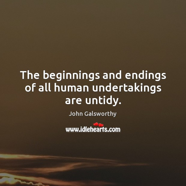 The beginnings and endings of all human undertakings are untidy. John Galsworthy Picture Quote
