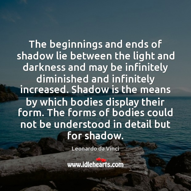 The beginnings and ends of shadow lie between the light and darkness Leonardo da Vinci Picture Quote