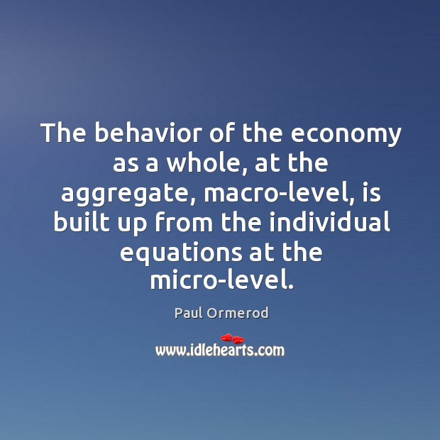The behavior of the economy as a whole, at the aggregate, macro-level, Paul Ormerod Picture Quote