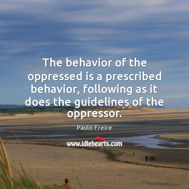 The behavior of the oppressed is a prescribed behavior, following as it Paulo Freire Picture Quote