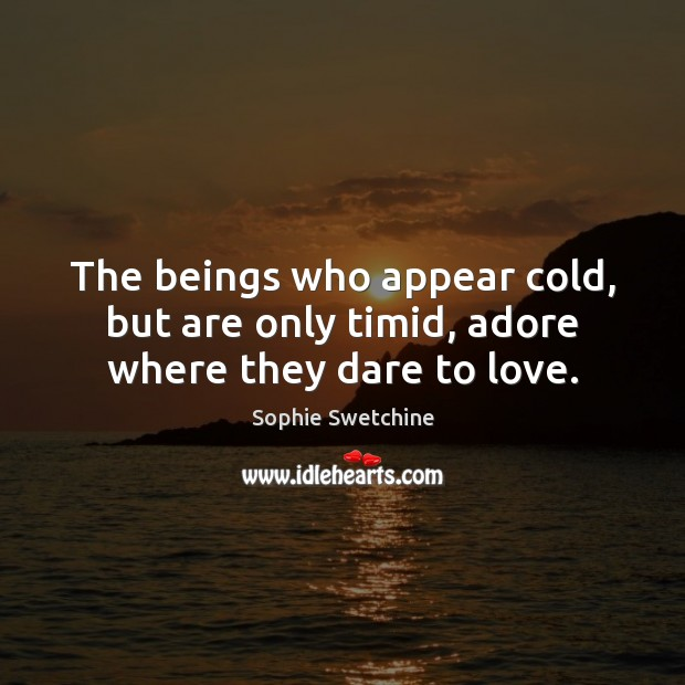 The beings who appear cold, but are only timid, adore where they dare to love. Sophie Swetchine Picture Quote