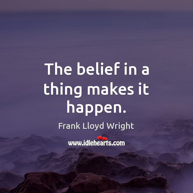 The belief in a thing makes it happen. Frank Lloyd Wright Picture Quote