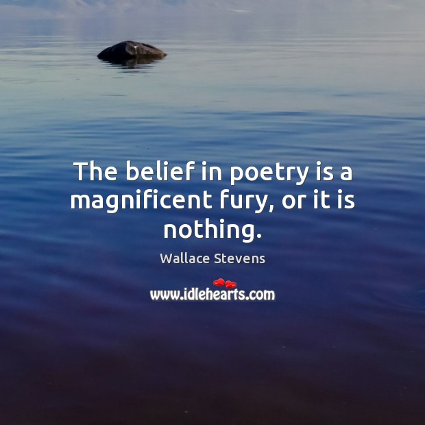 The belief in poetry is a magnificent fury, or it is nothing. Poetry Quotes Image