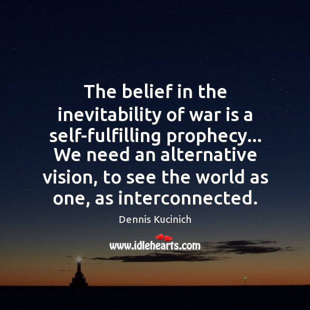 The belief in the inevitability of war is a self-fulfilling prophecy… We Dennis Kucinich Picture Quote