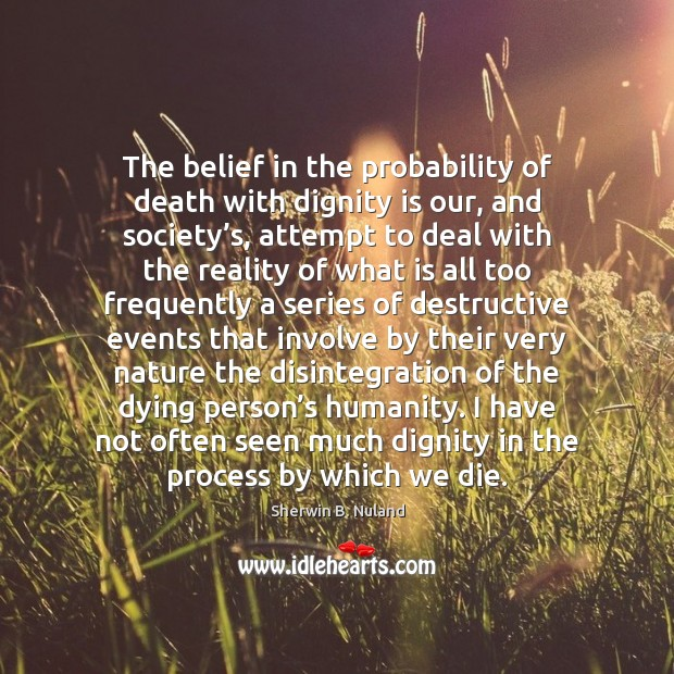 The belief in the probability of death with dignity is our, and Dignity Quotes Image