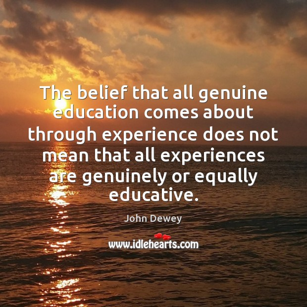 The belief that all genuine education comes about through experience does not John Dewey Picture Quote