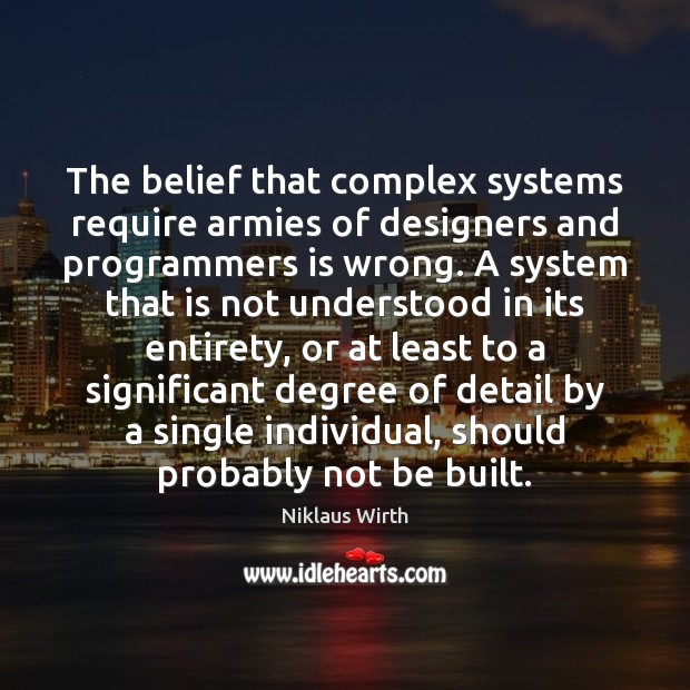 The belief that complex systems require armies of designers and programmers is Image