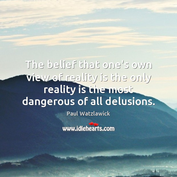 The belief that one's own view of reality is the only reality Paul Watzlawick Picture Quote