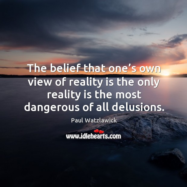 The belief that one's own view of reality is the only reality is the most dangerous of all delusions. Paul Watzlawick Picture Quote