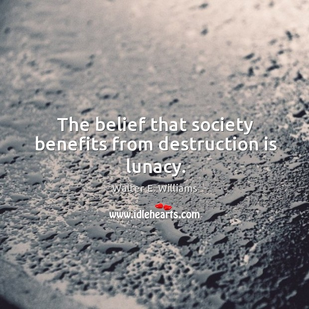 The belief that society benefits from destruction is lunacy. Image