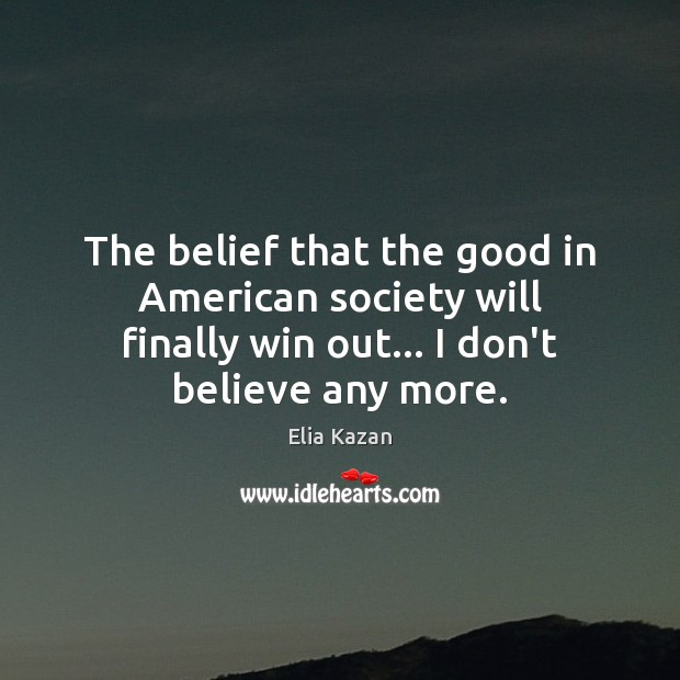 The belief that the good in American society will finally win out… Elia Kazan Picture Quote