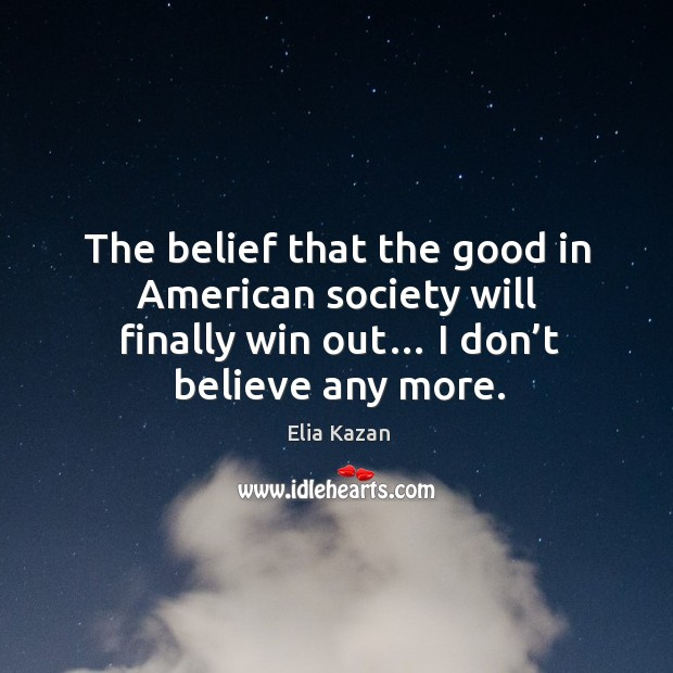 The belief that the good in american society will finally win out… I don't believe any more. Elia Kazan Picture Quote