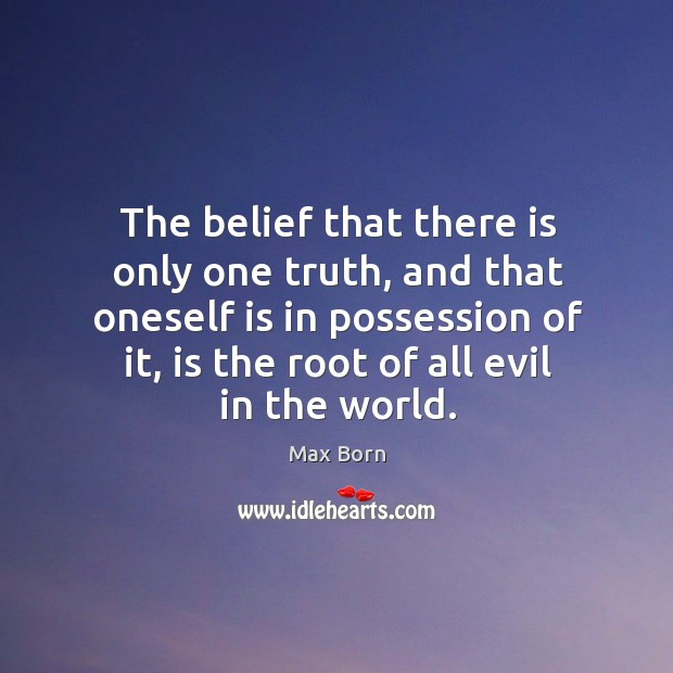 The belief that there is only one truth, and that oneself is in possession of it, is the root of all evil in the world. Image