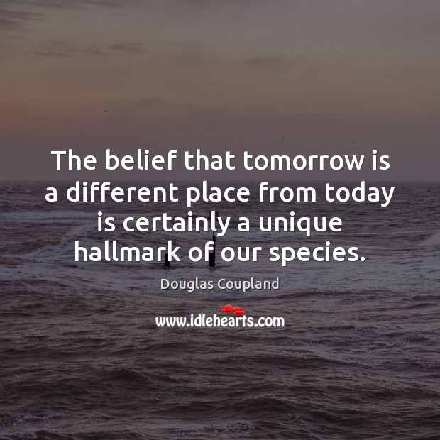 Image, The belief that tomorrow is a different place from today is certainly