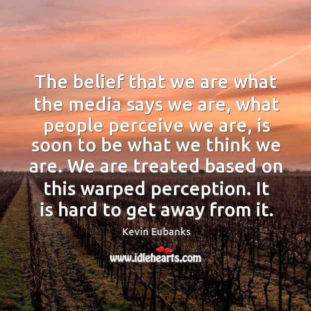 Image, The belief that we are what the media says we are, what people perceive we are