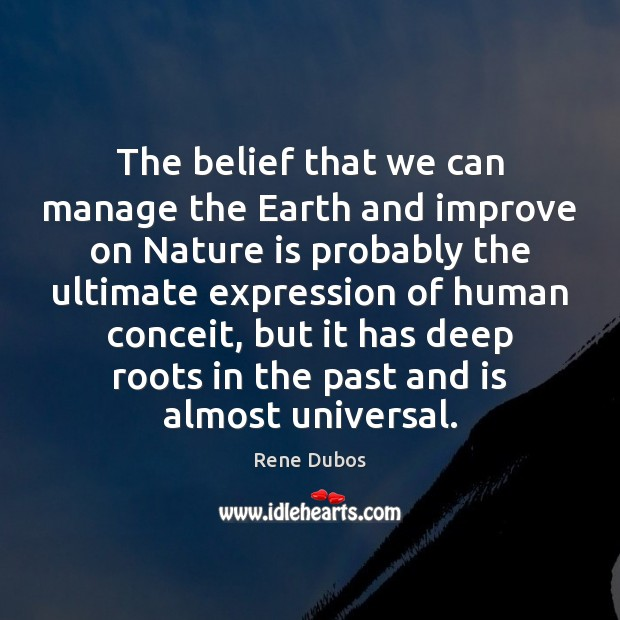 The belief that we can manage the Earth and improve on Nature Rene Dubos Picture Quote