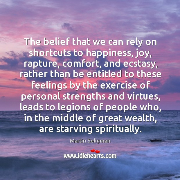 The belief that we can rely on shortcuts to happiness, joy, rapture, Martin Seligman Picture Quote