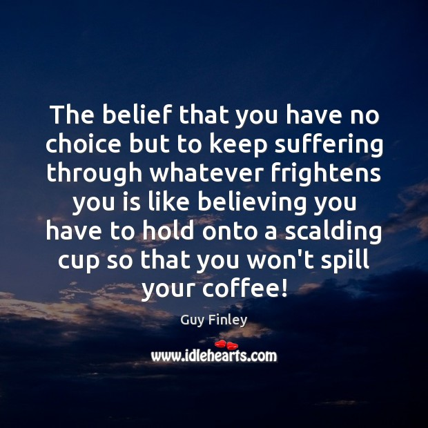 The belief that you have no choice but to keep suffering through Guy Finley Picture Quote