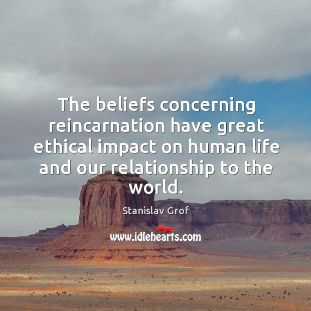 The beliefs concerning reincarnation have great ethical impact on human life and our relationship to the world. Stanislav Grof Picture Quote