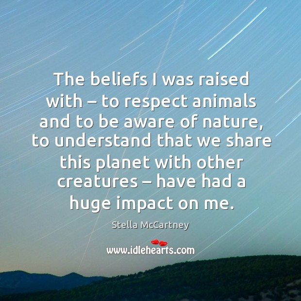The beliefs I was raised with – to respect animals and to be aware of nature, to understand that Stella McCartney Picture Quote