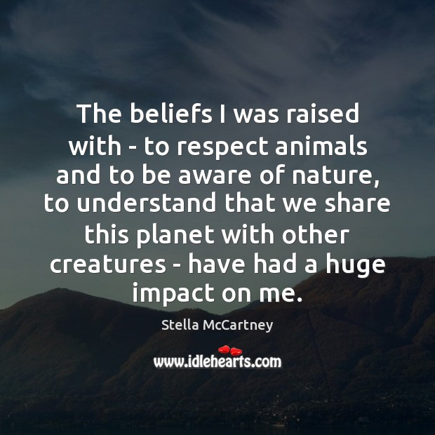 The beliefs I was raised with – to respect animals and to Stella McCartney Picture Quote