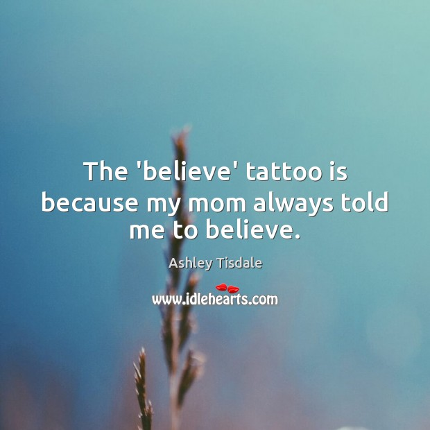 The 'believe' tattoo is because my mom always told me to believe. Ashley Tisdale Picture Quote