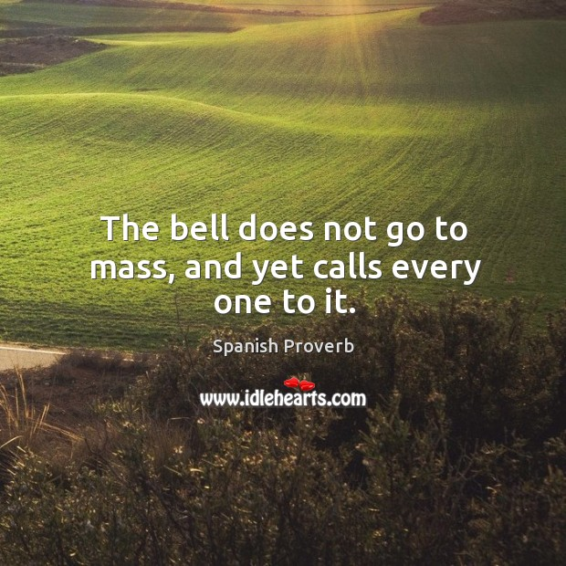 Image, The bell does not go to mass, and yet calls every one to it.