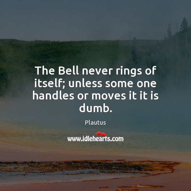 The Bell never rings of itself; unless some one handles or moves it it is dumb. Image